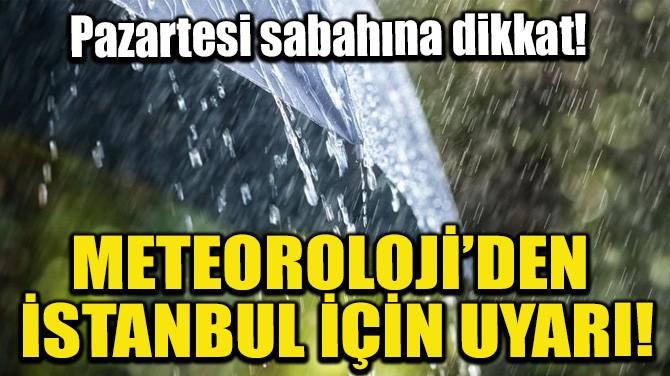 METEOROLOJİ'DEN İSTANBUL İÇİN UYARI!