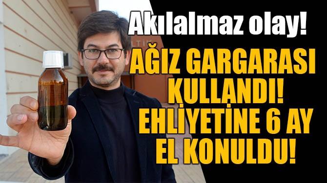 AĞIZ GARGARASI KULLANDI, EHLİYETİNE 6 AY EL KONULDU!