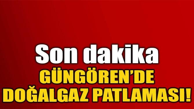 GÜNGÖREN'DE DOĞALGAZ PATLAMASI MEYDANA GELDİ!
