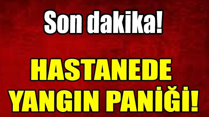 HASTANEDE  YANGIN PANİĞİ!