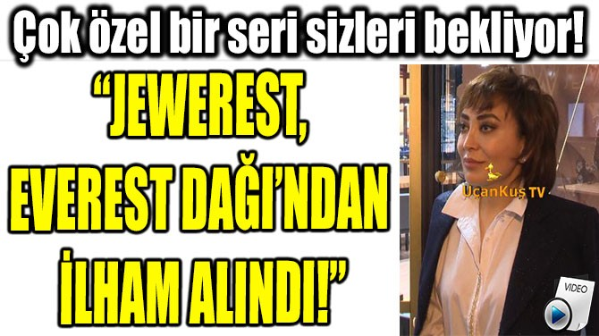 """JEWEREST, EVEREST DAĞI'NDAN İLHAM ALINDI!"""
