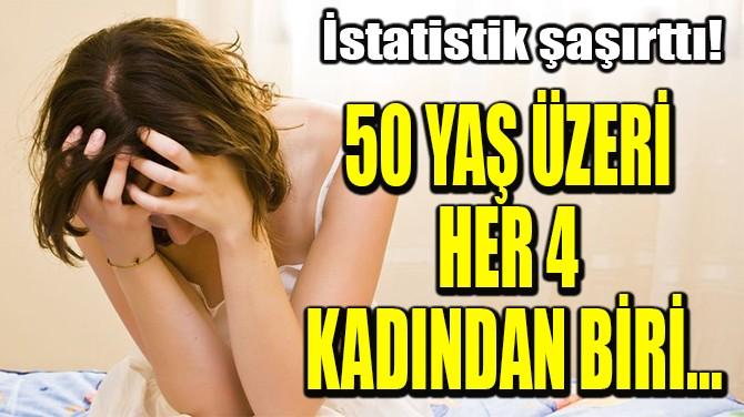 50 YAŞ ÜZERİ  HER 4 KADINDAN BİRİ...