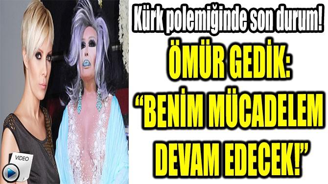 """ÖMÜR GEDİK:  """"BENİM MÜDACELEM  DEVAM EDECEK!"""""""