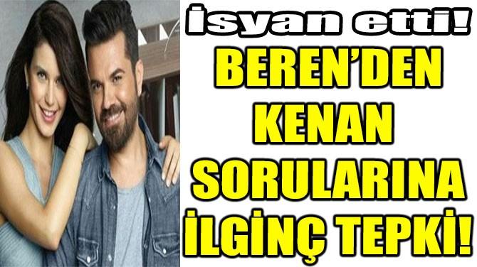 BEREN'DEN KENAN  SORULARINA İLGİNÇ TEPKİ!