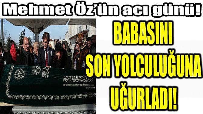 ÜNLÜ DOKTOR MEHMET ÖZ BABASINI SON YOLCULUĞUNA UĞURLADI!
