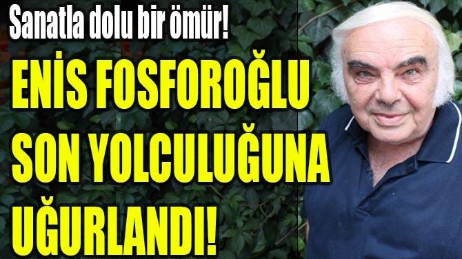 ENİS FOSFOROĞLU SON YOLCULUĞUNA UĞURLANDI!