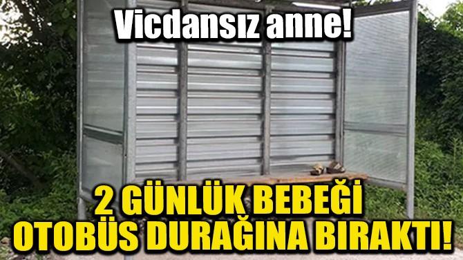 2 GÜNLÜK BEBEĞİ OTOBÜS DURAĞINA BIRAKTI!