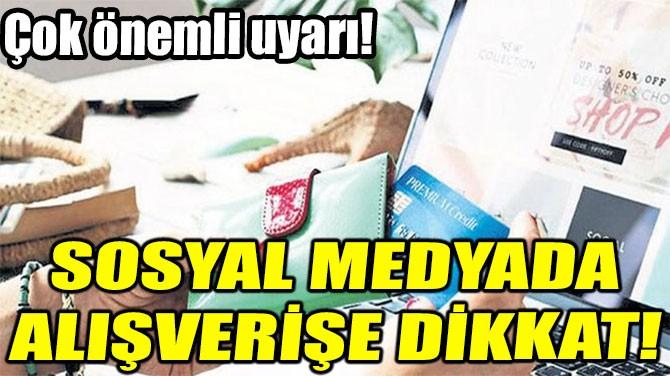SOSYAL MEDYADA ALIŞVERİŞE DİKKAT!