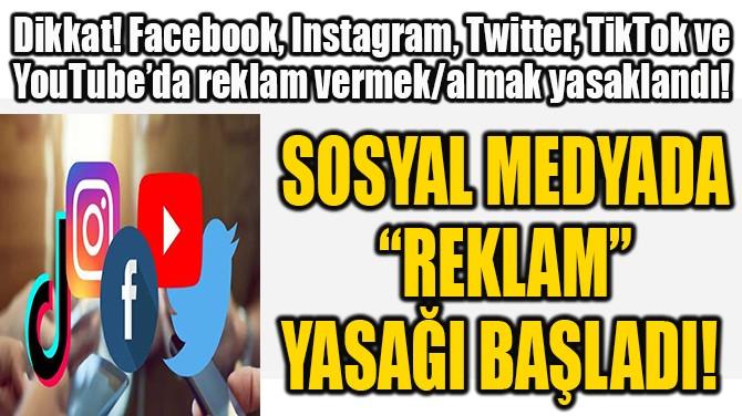 "SOSYAL MEDYADA  ""REKLAM""  YASAĞI BAŞLADI!"