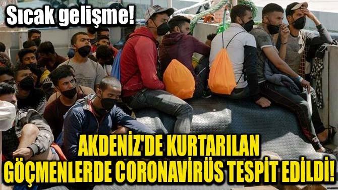 AKDENİZ'DE KURTARILAN GÖÇMENLERDE CORONAVİRÜS TESPİT EDİLDİ!