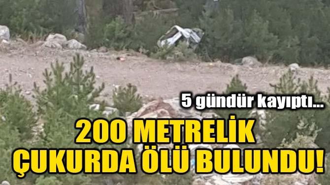 200 METRELİK ÇUKURDA ÖLÜ BULUNDU!