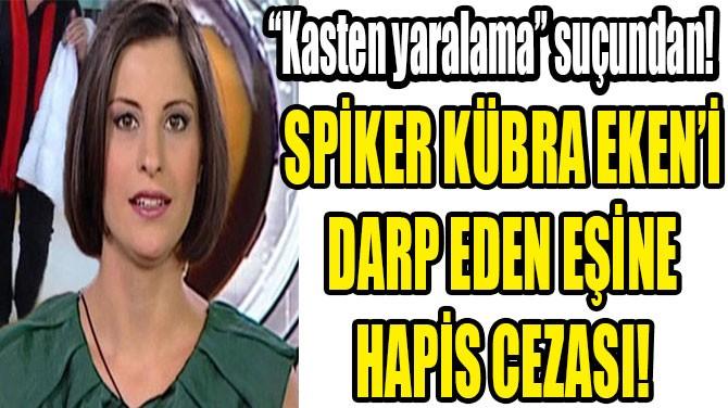 SPİKER KÜBRA EKEN'İ DARP  EDEN EŞİNE 1 YIL 15 GÜN HAPİS!