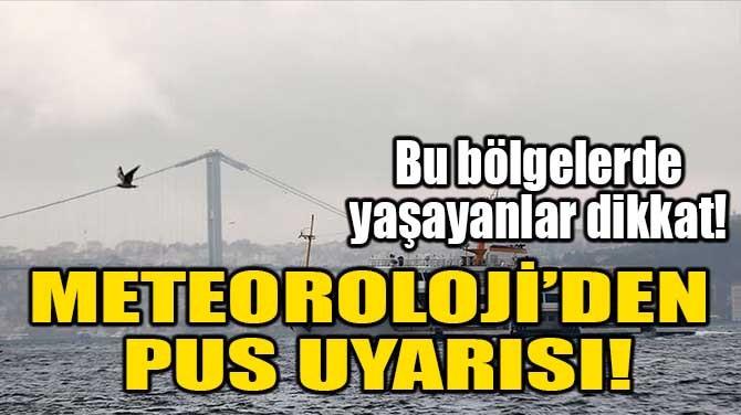METEOROLOJİ'DEN PUS UYARISI!