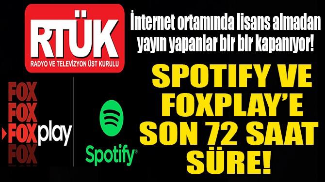 SPOTIFY VE  FOXPLAY'E  SON 72 SAAT  SÜRE!