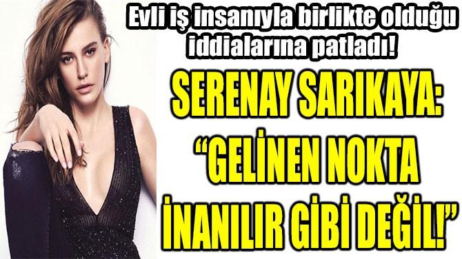 """SERENAY SARIKAYA:  """"GELİNEN NOKTA  İNANILIR GİBİ DEĞİL!"""""""