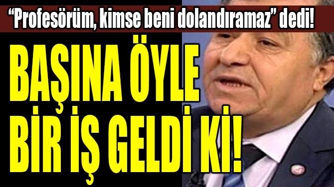 """PROFESÖRÜM, KİMSE BENİ DOLANDIRAMAZ"" DEDİ!"