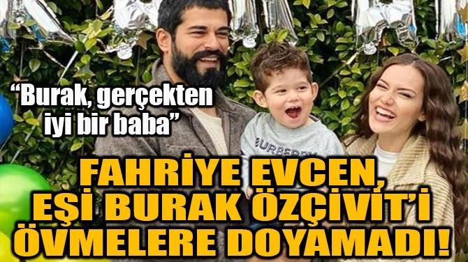 FAHRİYE EVCEN, BURAK ÖZÇİVİT'İ ÖVMELERE DOYAMADI!
