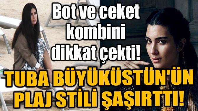 TUBA BÜYÜKÜSTÜN'ÜN PLAJ STİLİ ŞAŞIRTTI!