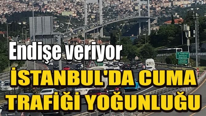 İSTANBUL'DA CUMA TRAFİĞİ YOĞUNLUĞU
