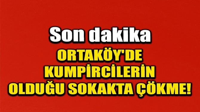 ORTAKÖY'DE KUMPİRCİLERİN OLDUĞU SOKAKTA ÇÖKME!