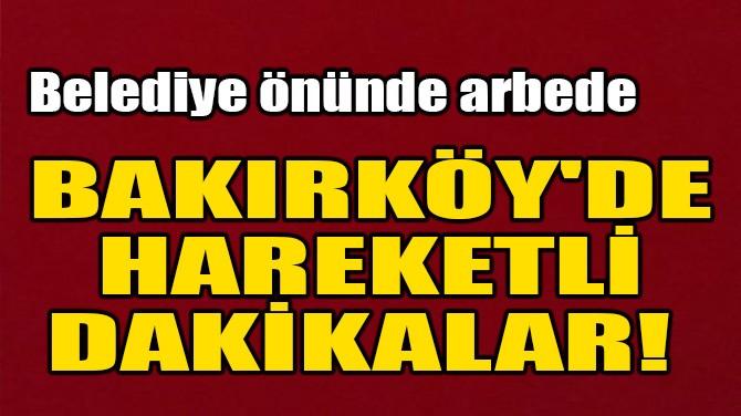 BAKIRKÖY'DE HAREKETLİ DAKİKALAR!