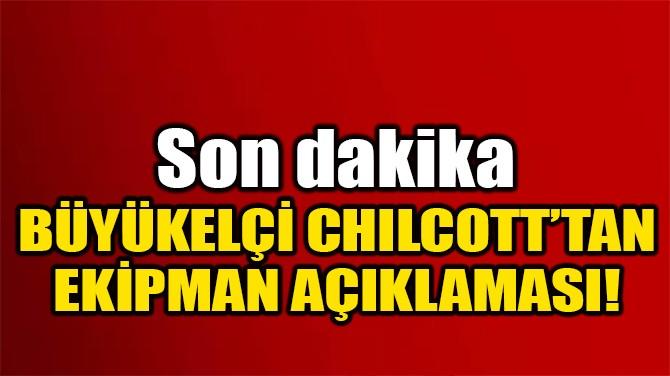 BÜYÜKELÇİ CHILCOTT'TAN EKİPMAN AÇIKLAMASI!