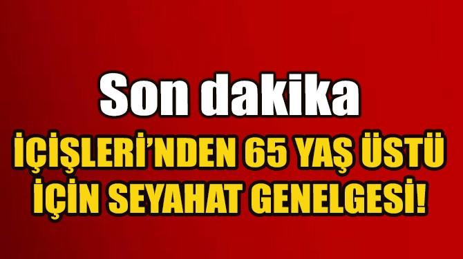 İÇİŞLERİ BAKANLIĞI'NDAN 65 ÜSTÜ İÇİN SEYAHAT GENELGESİ!