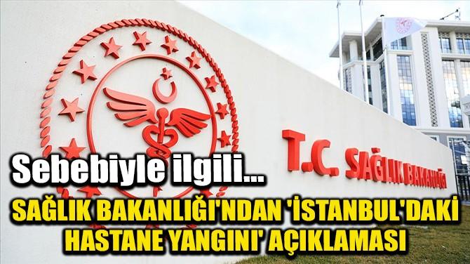 SAĞLIK BAKANLIĞI'NDAN 'İSTANBUL'DAKİ HASTANE YANGINI' AÇIKLAMASI