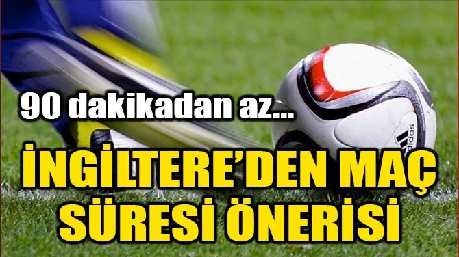 İNGİLTERE'DEN MAÇ SÜRELERİNE YENİ ÖNERİ!