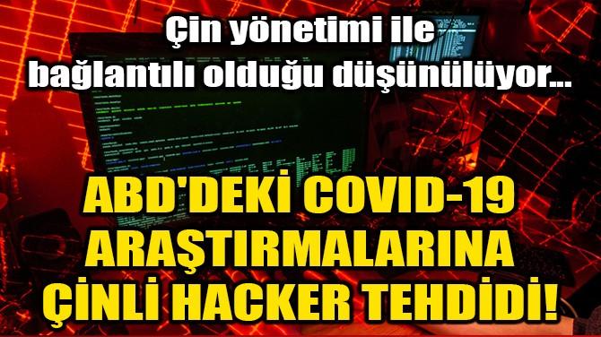 ABD'DEKİ COVID-19 ARAŞTIRMALARINA ÇİNLİ HACKER TEHDİDİ!