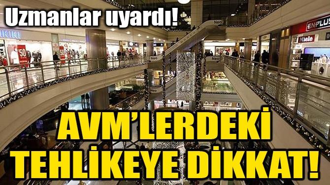AVM'LERDEKİ TEHLİKEYE DİKKAT!