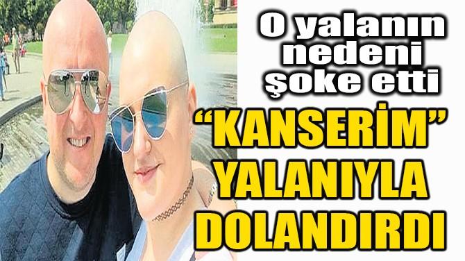 """KANSERİM"" YALANIYLA DOLANDIRDI!"
