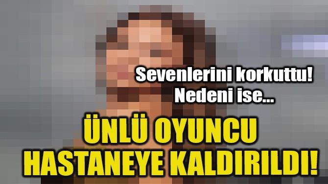 ÜNLÜ OYUNCU HASTANEYE KALDIRILDI!