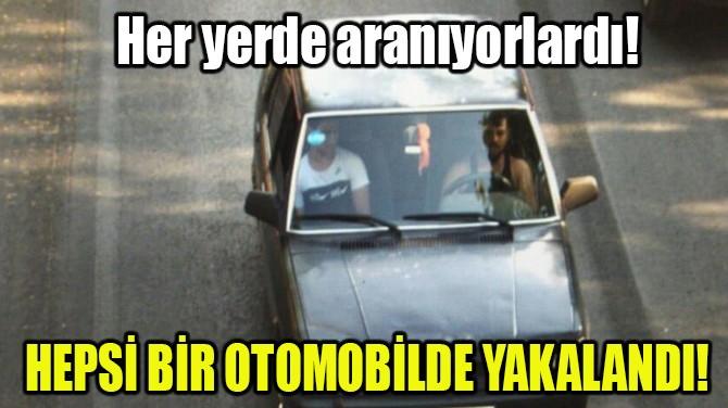 HEPSİ BİR OTOMOBİLDE YAKALANDI!