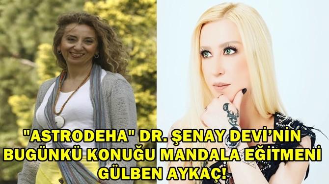 """""""ASTRODEHA"""" DR. ŞENAY DEVİ'NİN BUGÜNKÜ KONUĞU GÜLBEN AYKAÇ."""