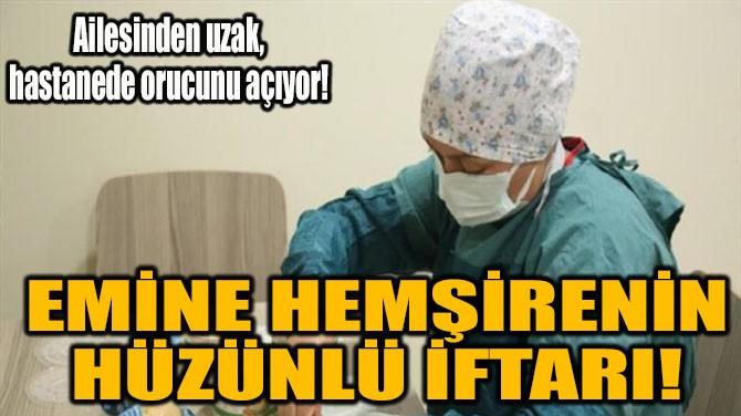 EMİNE HEMŞİRENİN HÜZÜNLÜ İFTARI!
