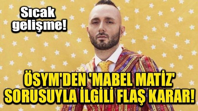 ÖSYM'DEN 'MABEL MATİZ' SORUSUYLA İLGİLİ FLAŞ KARAR!