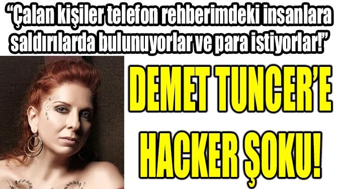 DEMET TUNCER'E HACKER ŞOKU!