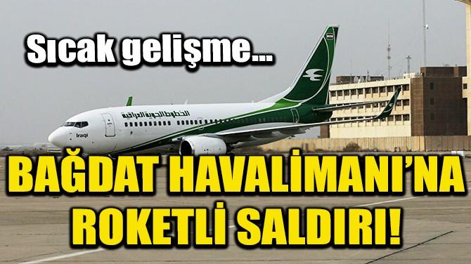 BAĞDAT HAVALİMANI'NA ROKETLİ SALDIRI