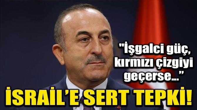 BAKAN ÇAVUŞOĞLU'NDAN İSRAİL'E SERT TEPKİ