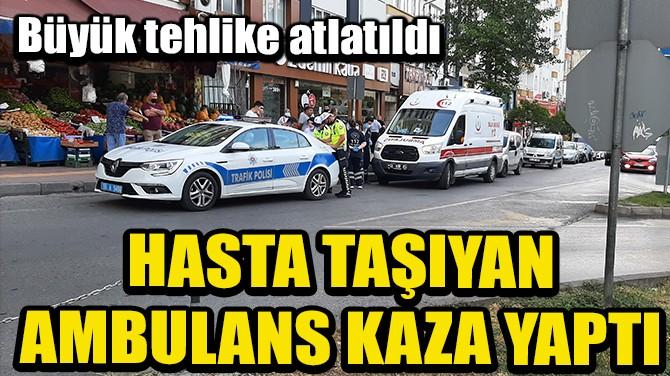 HASTA TAŞIYAN AMBULANS KAZA YAPTI