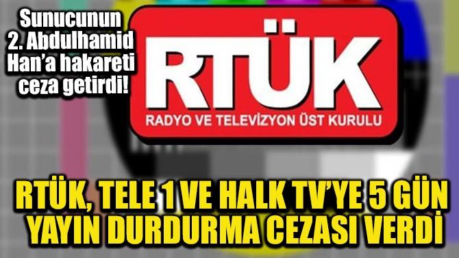 RTÜK, TELE 1 VE HALK TV'YE 5 GÜN YAYIN DURDURMA CEZASI VERDİ