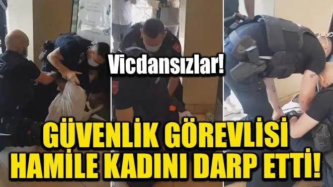 GÜVENLİK GÖREVLİSİ HAMİLE KADINI DARP ETTİ!