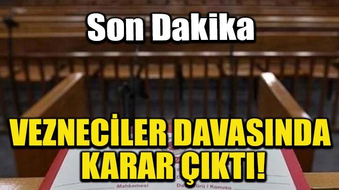 VEZNECİLER DAVASINDA KARAR ÇIKTI!