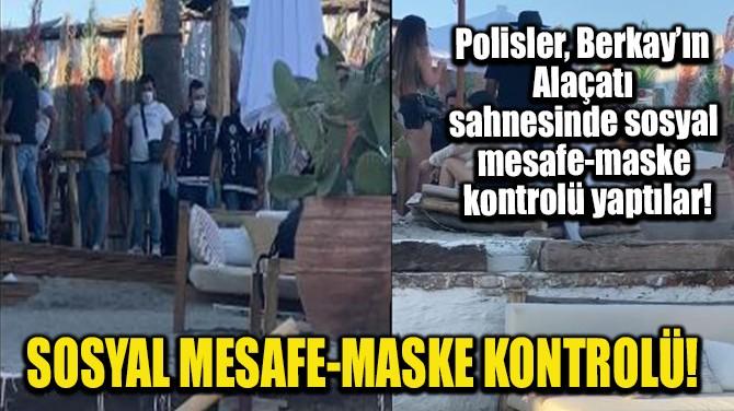 SOSYAL MESAFE-MASKE KONTROLÜ!