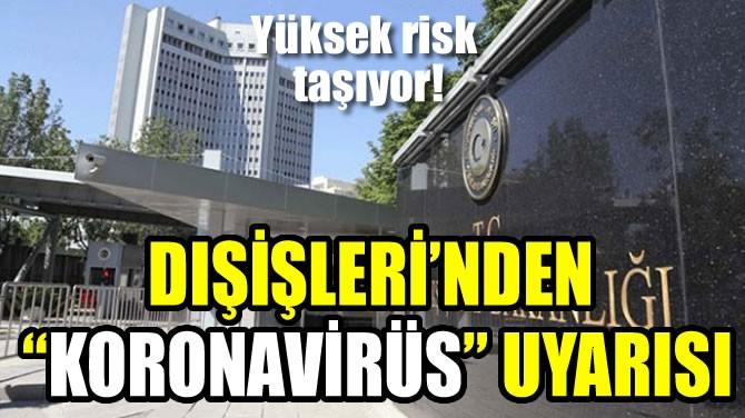 """DIŞİŞLERİ'NDEN """"KORONAVİRÜS"""" UYARISI"""