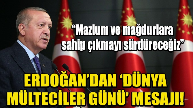 ERDOĞAN'DAN 'MÜLTECİLER GÜNÜ' MESAJI!