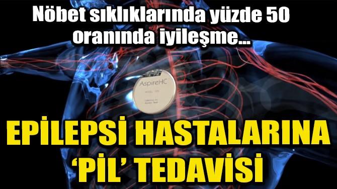 EPİLEPSİ HASTALARINA 'PİL' TEDAVİSİ