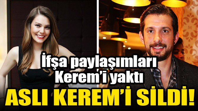 ASLI KEREM'İ SİLDİ!
