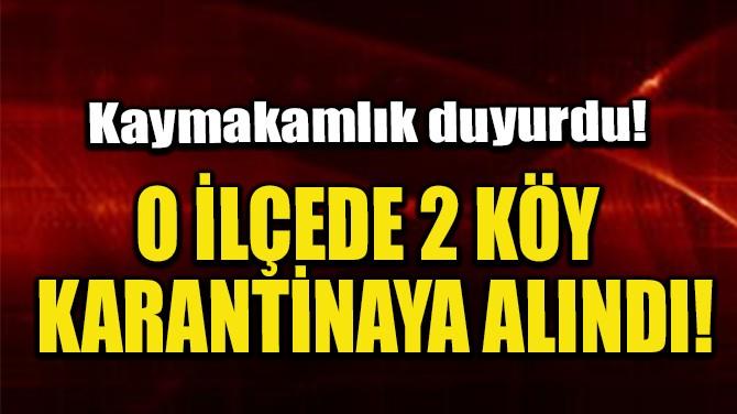O İLÇEDE 2 KÖY KARANTİNAYA ALINDI!